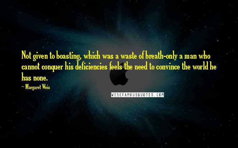 Margaret Weis quotes: Not given to boasting, which was a waste of breath-only a man who cannot conquer his deficiencies feels the need to convince the world he has none.