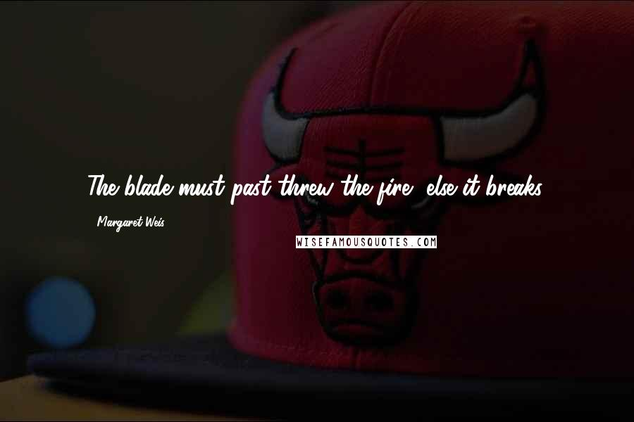 Margaret Weis quotes: The blade must past threw the fire, else it breaks.
