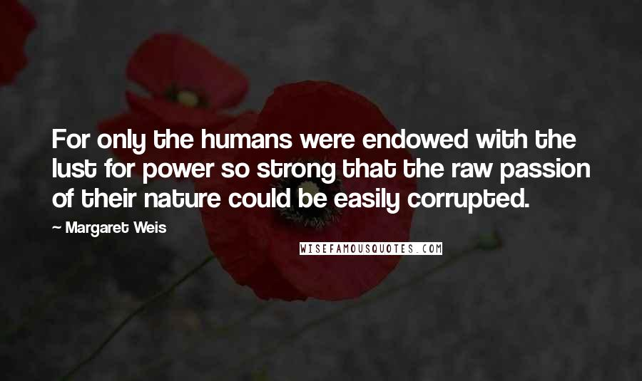 Margaret Weis quotes: For only the humans were endowed with the lust for power so strong that the raw passion of their nature could be easily corrupted.