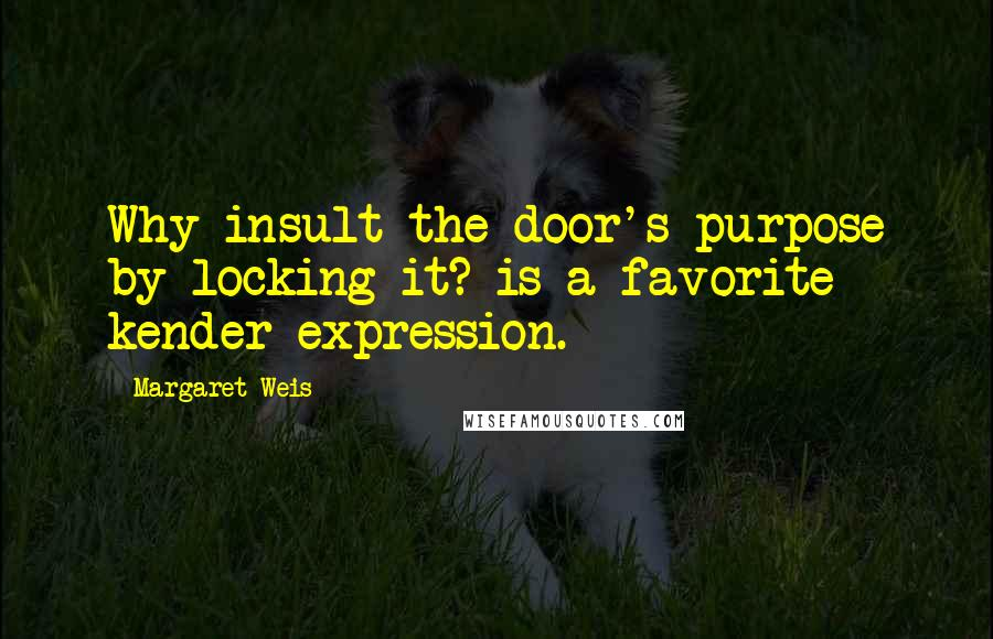 Margaret Weis quotes: Why insult the door's purpose by locking it? is a favorite kender expression.