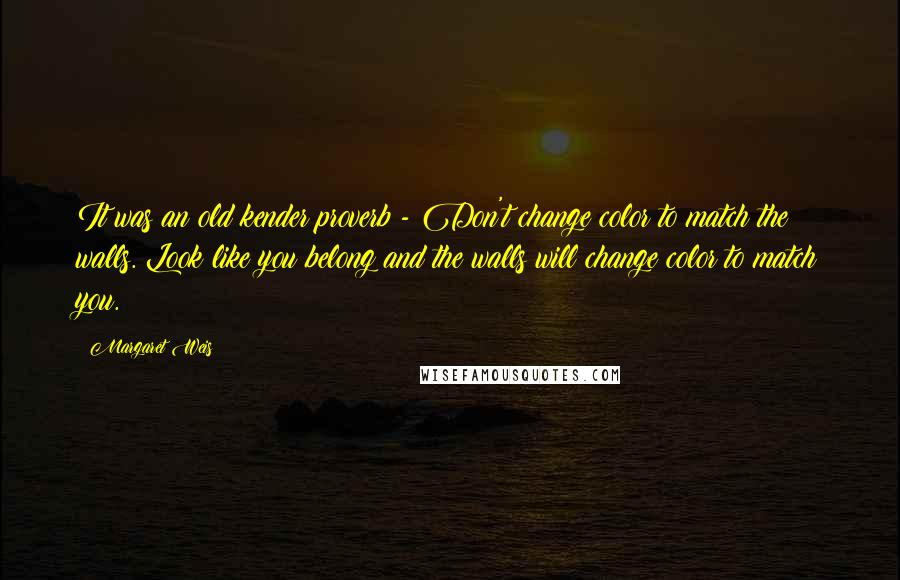 Margaret Weis quotes: It was an old kender proverb - Don't change color to match the walls. Look like you belong and the walls will change color to match you.