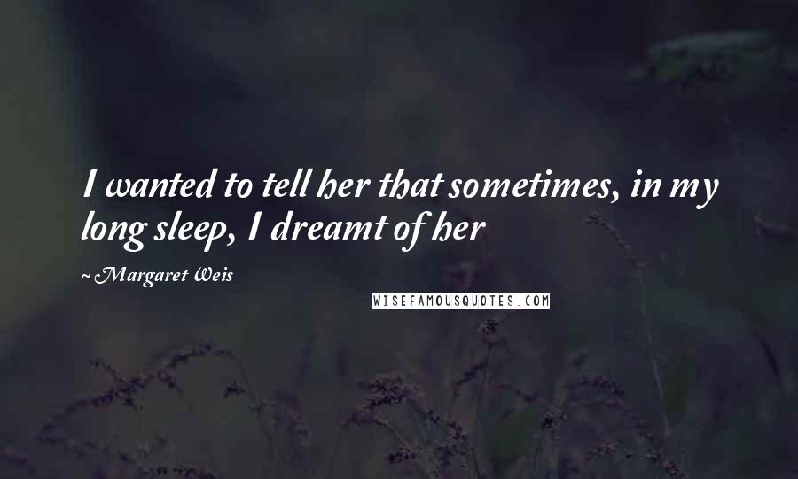 Margaret Weis quotes: I wanted to tell her that sometimes, in my long sleep, I dreamt of her