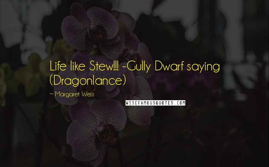 Margaret Weis quotes: Life like Stew!!! -Gully Dwarf saying (Dragonlance)