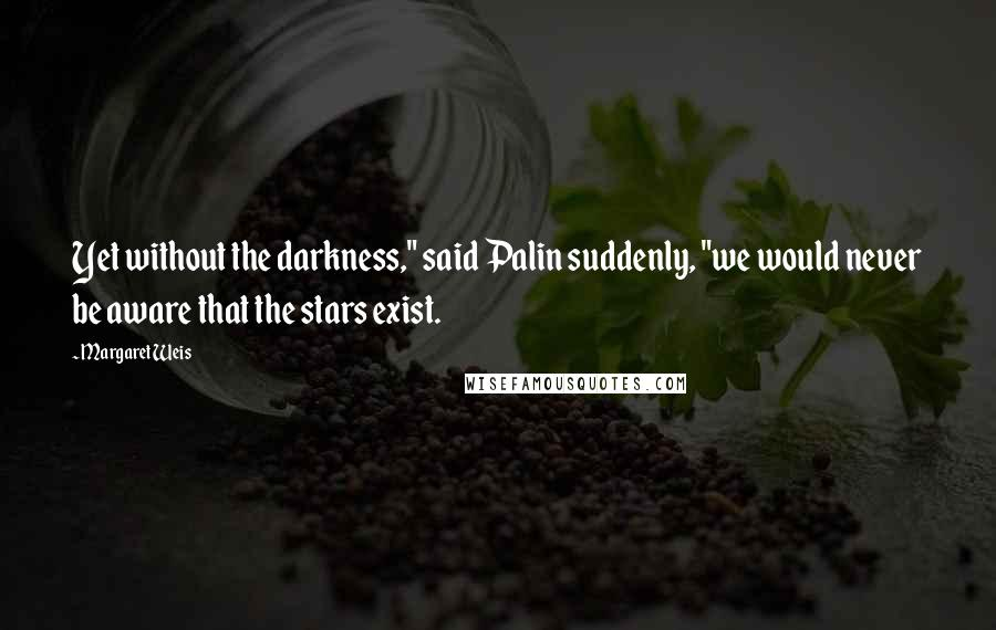 """Margaret Weis quotes: Yet without the darkness,"""" said Palin suddenly, """"we would never be aware that the stars exist."""