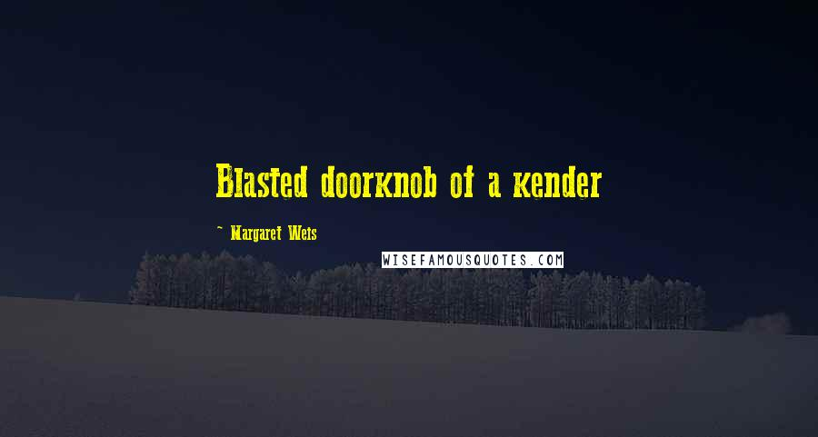 Margaret Weis quotes: Blasted doorknob of a kender