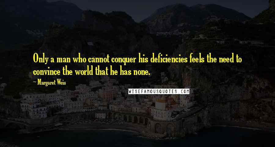 Margaret Weis quotes: Only a man who cannot conquer his deficiencies feels the need to convince the world that he has none.