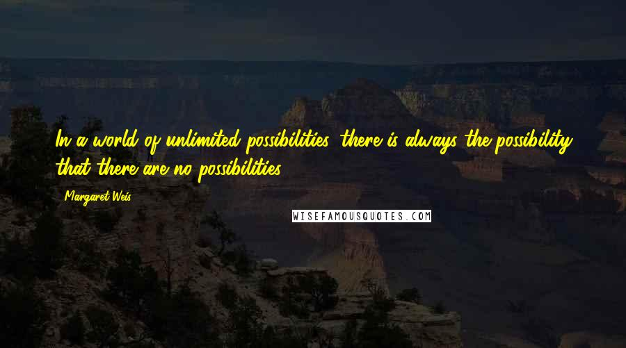 Margaret Weis quotes: In a world of unlimited possibilities, there is always the possibility that there are no possibilities.