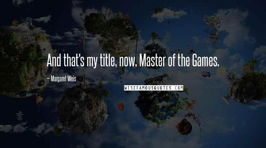 Margaret Weis quotes: And that's my title, now. Master of the Games.
