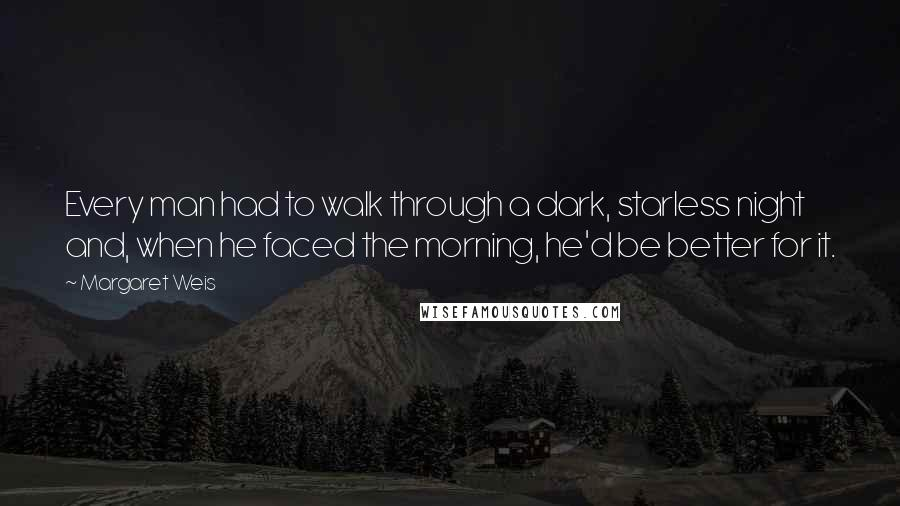 Margaret Weis quotes: Every man had to walk through a dark, starless night and, when he faced the morning, he'd be better for it.