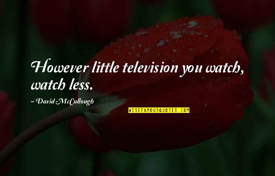 Margarete Quotes By David McCullough: However little television you watch, watch less.