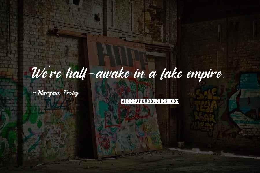 Margaux Froley quotes: We're half-awake in a fake empire.