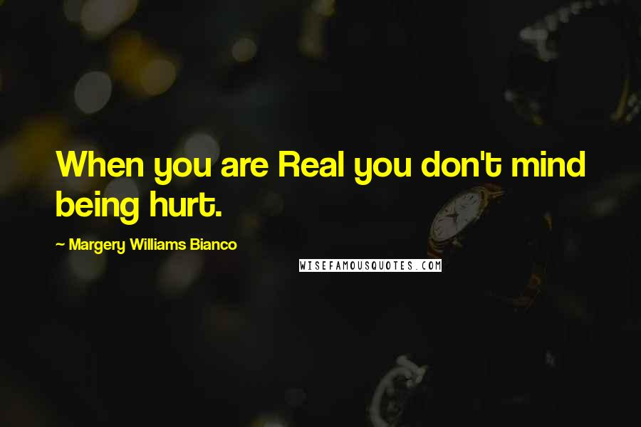 Margery Williams Bianco quotes: When you are Real you don't mind being hurt.