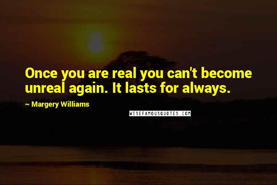 Margery Williams quotes: Once you are real you can't become unreal again. It lasts for always.