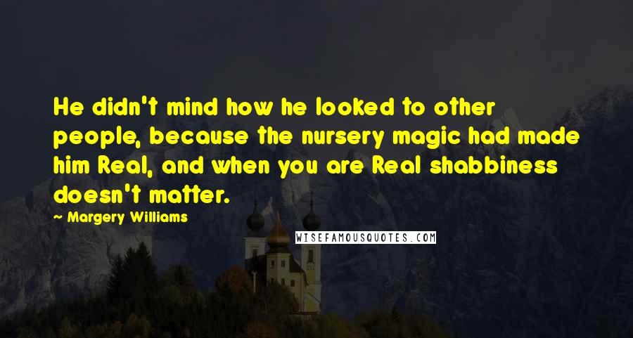 Margery Williams quotes: He didn't mind how he looked to other people, because the nursery magic had made him Real, and when you are Real shabbiness doesn't matter.