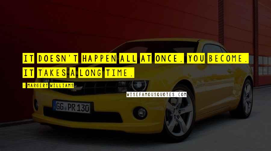Margery Williams quotes: It doesn't happen all at once. You become. It takes a long time.