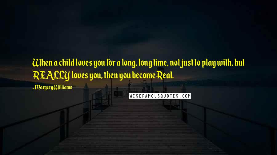 Margery Williams quotes: When a child loves you for a long, long time, not just to play with, but REALLY loves you, then you become Real.