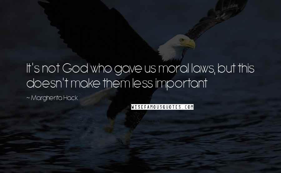 Margherita Hack quotes: It's not God who gave us moral laws, but this doesn't make them less important