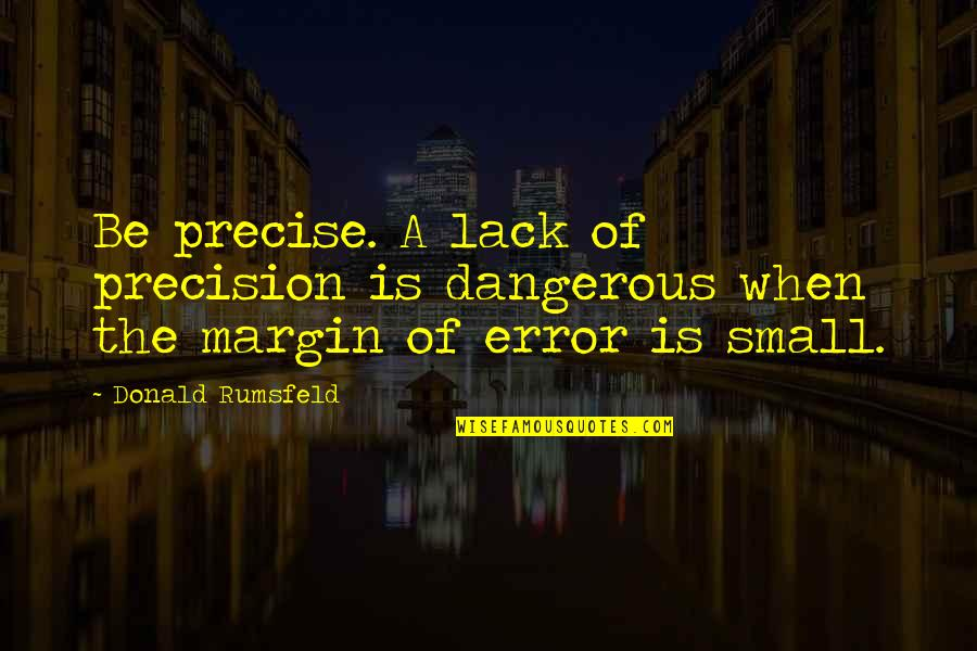 Margin Of Error Quotes By Donald Rumsfeld: Be precise. A lack of precision is dangerous