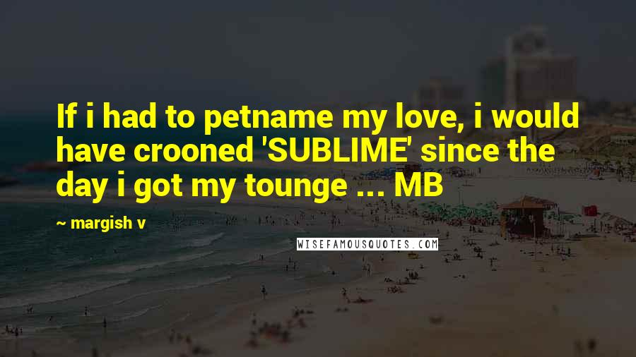 Margish V quotes: If i had to petname my love, i would have crooned 'SUBLIME' since the day i got my tounge ... MB
