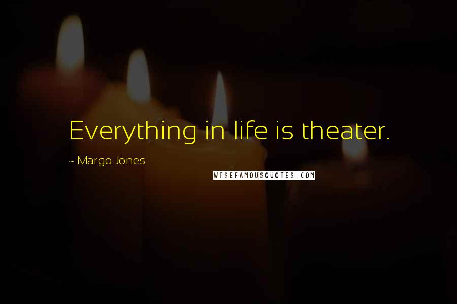Margo Jones quotes: Everything in life is theater.