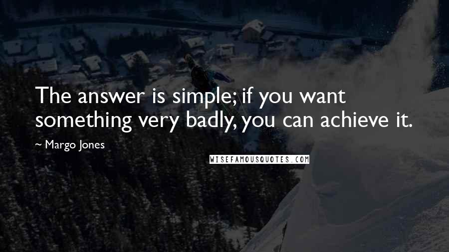 Margo Jones quotes: The answer is simple; if you want something very badly, you can achieve it.