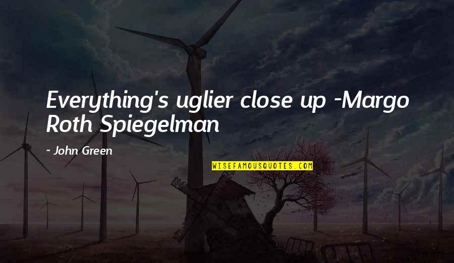 Margo Roth Spiegelman Quotes By John Green: Everything's uglier close up -Margo Roth Spiegelman