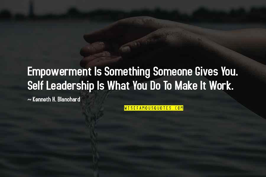 Margo Roth Spiegelman Quotes By Kenneth H. Blanchard: Empowerment Is Something Someone Gives You. Self Leadership