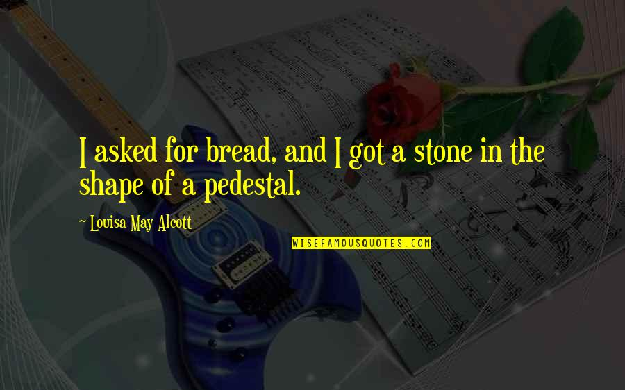 Margo Roth Spiegelman Quotes By Louisa May Alcott: I asked for bread, and I got a