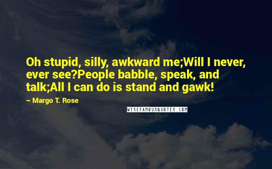 Margo T. Rose quotes: Oh stupid, silly, awkward me;Will I never, ever see?People babble, speak, and talk;All I can do is stand and gawk!