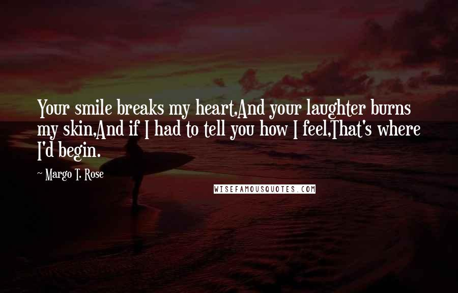 Margo T. Rose quotes: Your smile breaks my heart,And your laughter burns my skin,And if I had to tell you how I feel,That's where I'd begin.