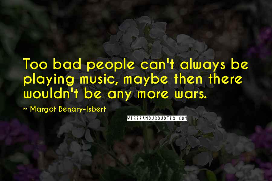 Margot Benary-Isbert quotes: Too bad people can't always be playing music, maybe then there wouldn't be any more wars.