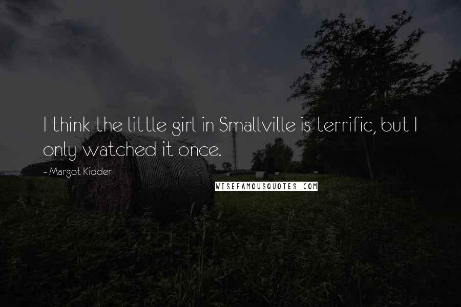 Margot Kidder quotes: I think the little girl in Smallville is terrific, but I only watched it once.
