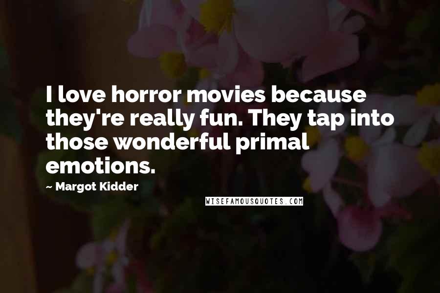 Margot Kidder quotes: I love horror movies because they're really fun. They tap into those wonderful primal emotions.