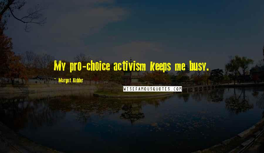 Margot Kidder quotes: My pro-choice activism keeps me busy.