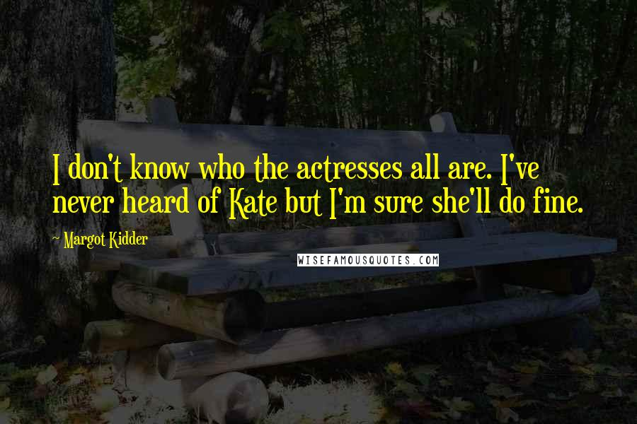 Margot Kidder quotes: I don't know who the actresses all are. I've never heard of Kate but I'm sure she'll do fine.