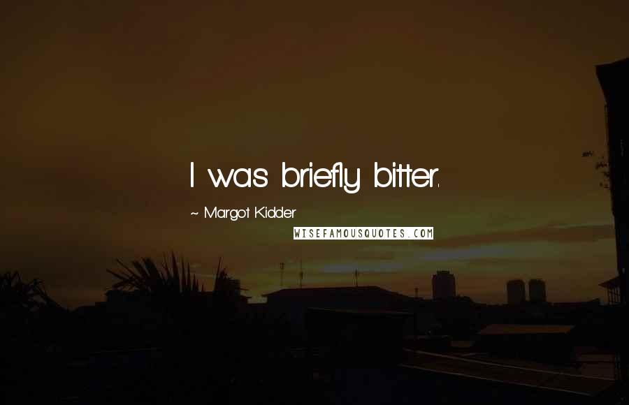 Margot Kidder quotes: I was briefly bitter.