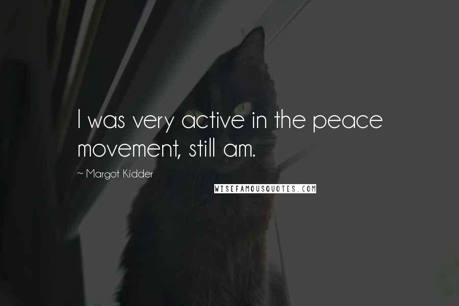 Margot Kidder quotes: I was very active in the peace movement, still am.