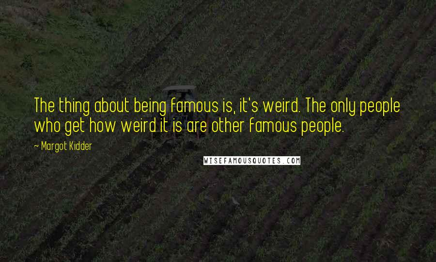 Margot Kidder quotes: The thing about being famous is, it's weird. The only people who get how weird it is are other famous people.