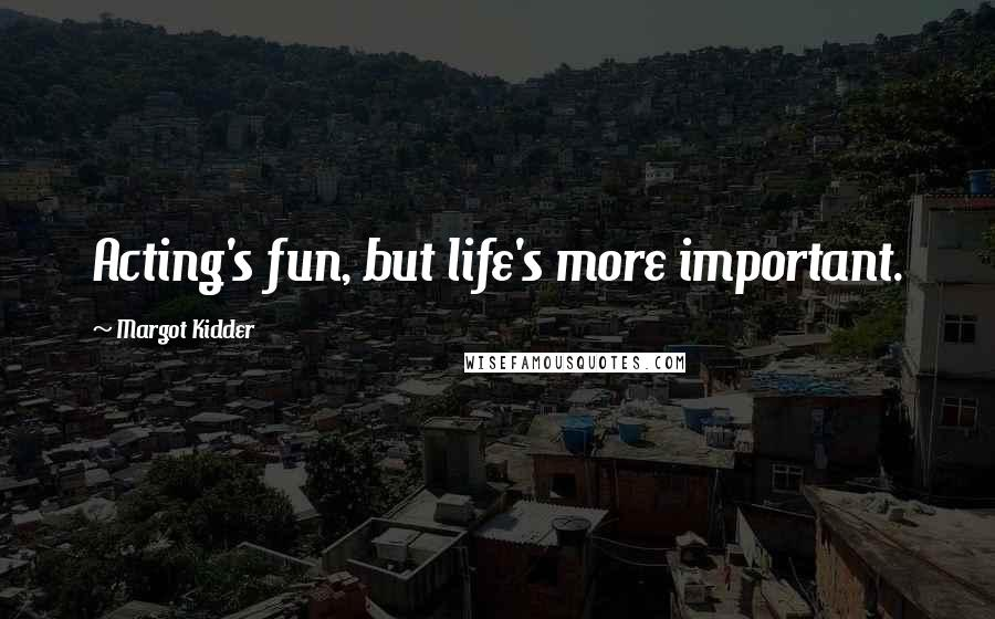 Margot Kidder quotes: Acting's fun, but life's more important.