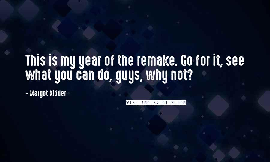 Margot Kidder quotes: This is my year of the remake. Go for it, see what you can do, guys, why not?
