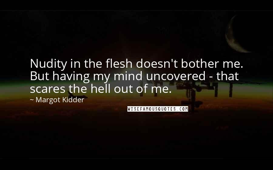 Margot Kidder quotes: Nudity in the flesh doesn't bother me. But having my mind uncovered - that scares the hell out of me.