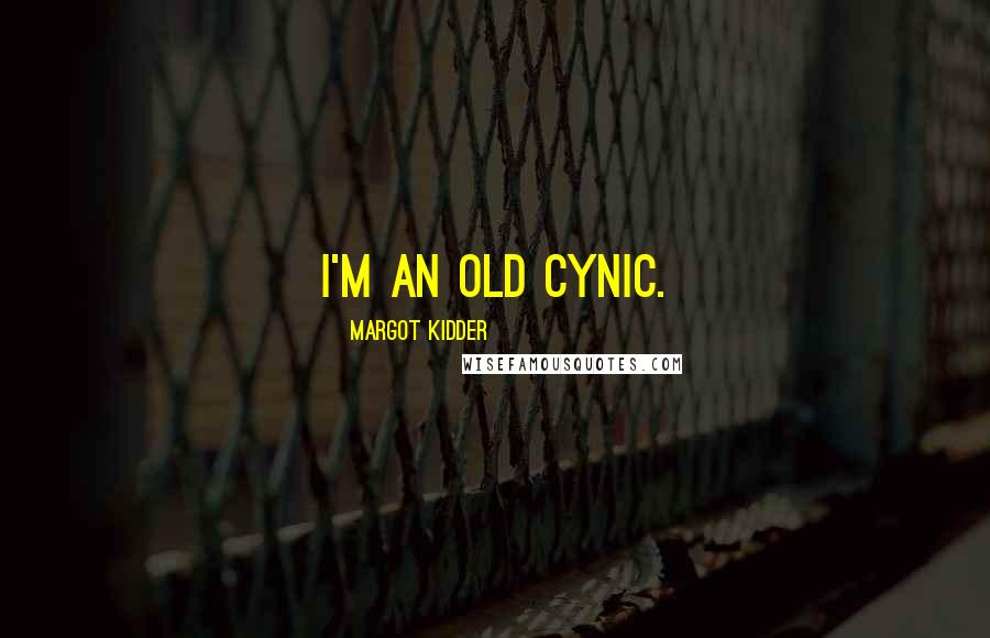Margot Kidder quotes: I'm an old cynic.