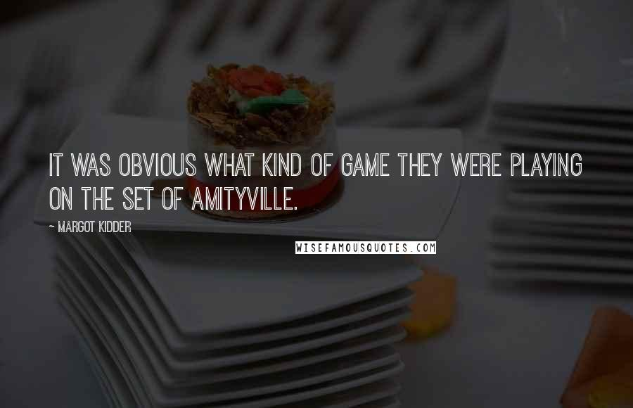 Margot Kidder quotes: It was obvious what kind of game they were playing on the set of Amityville.