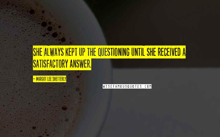 Margot Lee Shetterly quotes: She always kept up the questioning until she received a satisfactory answer.