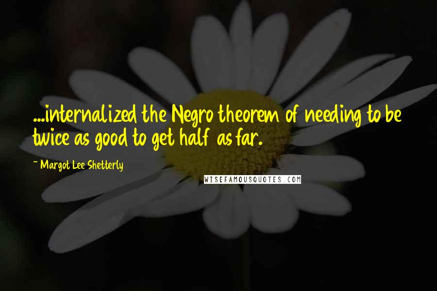 Margot Lee Shetterly quotes: ...internalized the Negro theorem of needing to be twice as good to get half as far.