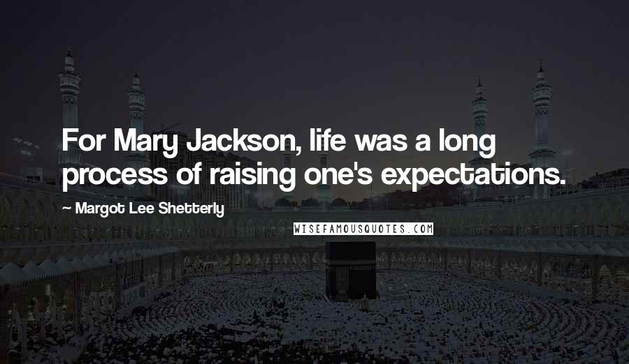Margot Lee Shetterly quotes: For Mary Jackson, life was a long process of raising one's expectations.