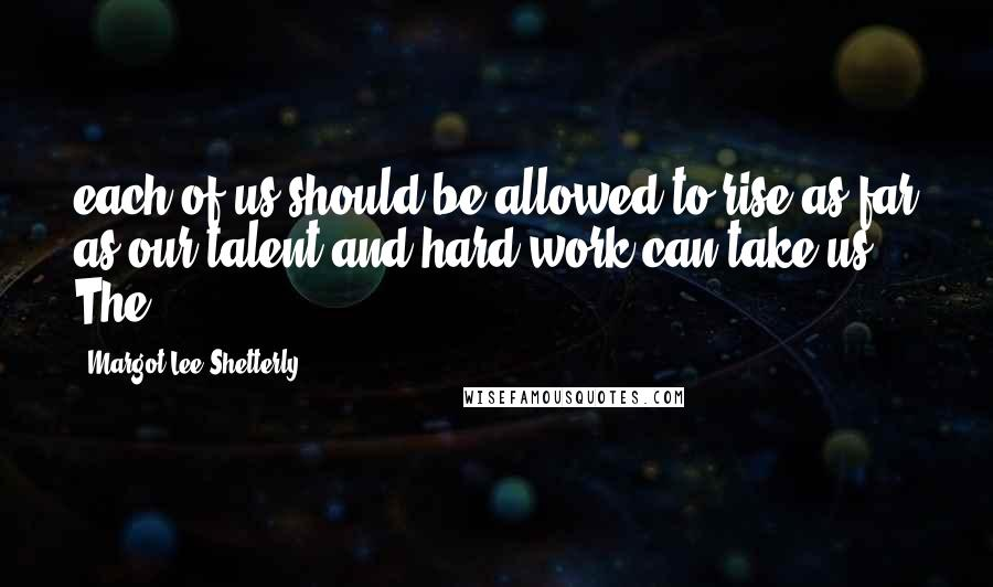 Margot Lee Shetterly quotes: each of us should be allowed to rise as far as our talent and hard work can take us. The
