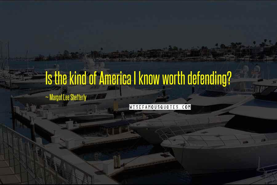 Margot Lee Shetterly quotes: Is the kind of America I know worth defending?