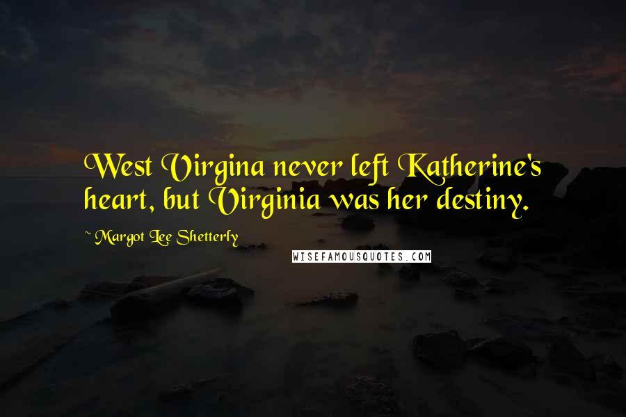 Margot Lee Shetterly quotes: West Virgina never left Katherine's heart, but Virginia was her destiny.