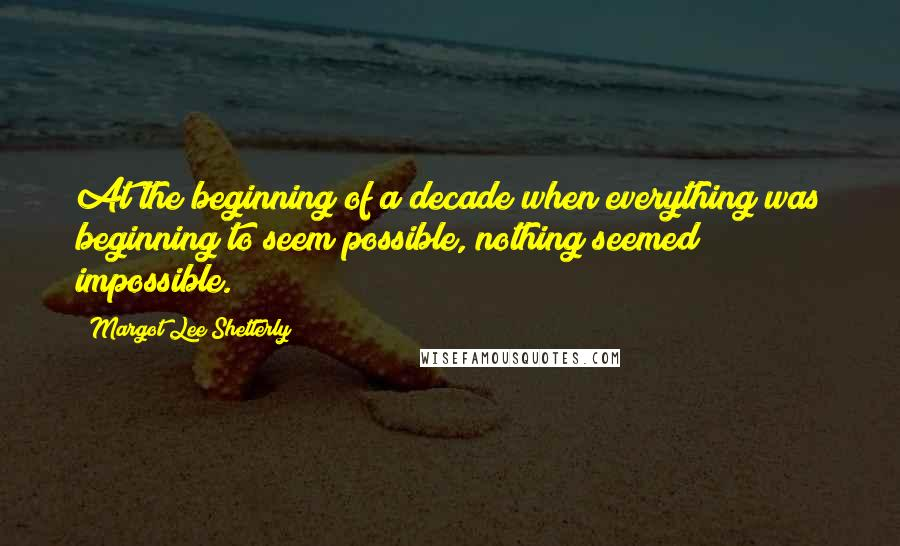 Margot Lee Shetterly quotes: At the beginning of a decade when everything was beginning to seem possible, nothing seemed impossible.